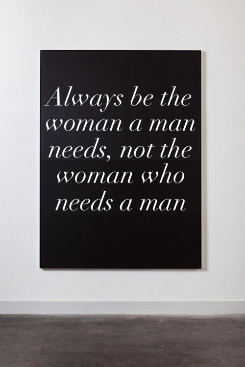 bettychantel:  Always be a the woman a man needs, not the woman who needs a man