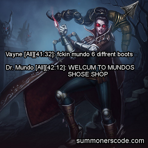summonerscode:  Exhibit 254 Vayne [All][41:32]: fckin mundo 6 diffrent boots Dr. Mundo [All][42:12] WELCUM TO MUNDOS SHOSE SHOP (Thanks to dh951 for the quote!)