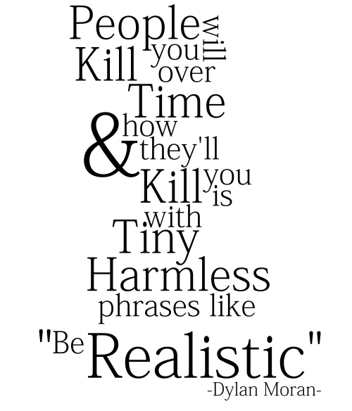 "dracofidus:  My new design, ""Be Realistic""  People will kill you over time, and how they'll kill you is with tiny, harmless phrases like: ""Be Realistic"" -Dylan Moran-  Available as: Prints, Cards, Posters, Stickers, Clothes, I-pad cases and I-Phone cases"