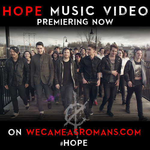 "equalvision:  WE CAME AS ROMANS PREMIERES 'HOPE' MUSIC VIDEOON WECAMEASROMANS.COM   ANNOUNCED AS MAIN STAGE ARTIST ON 2013 VANS WARPED TOUR   CURRENTLY ON 11TH ANNUAL SUB CITY TAKE ACTION TOUR WITH THE USED Detroit, MI's We Came As Romansis premiering their new music video for ""Hope"" today onwecameasromans.com. Bassist Andrew Glass, who has always played an integral role in the visual and artistic direction of the band – ranging from album art to music videos - speaks of the concept behind the video for ""Hope"" explaining, ""Standing up and becoming united as one, is what the main idea of the video is. In the video, you see our vocalists Dave Stephens and Kyle Pavone becoming inspired and compelled to create a change within themselves and others. Hope is a fire that burns inside us all and one which can never be put out."" The music video was filmed by directors Dan Kennedy and Rasa Acharya (Say Anything, Texas In July). The song comes from their recently released digital deluxe version ofUnderstanding What We've Grown To Be, which in addition to ""Hope"" includes two more new songs – ""Let These Words Last Forever"" and ""The King of Silence"". The deluxe album is available now through digital retailers such as iTunes and Amazon. A physical release is scheduled for the Spring with more information and pre-orders to be available soon through MerchNOW.com. Understanding What We've Grown To Be was originally released in September 2011 and debuted at No. 20 on the Billboard Current Top 200. This past week the band was also announced as a main stage artist on this Summer's 2013 Vans Warped Tour. This will be the band's second time on the tour and first time performing on the main stage. We Came As Romans is currently on tour with The Used, on the 11th Annual Take Action Tour, which is raising money and awareness for the It Gets Better Project. In March, immediately following the tour, We Came As Romans will return to the studio to begin recording their third full-length album, with producer John Feldmann (The Used, All Time Low). We Came As Romans charged through 2012 with several international runs, including massive performances in the Philippines, South America, Russia, Japan, and multiple runs throughout Europe/UK, and North America; And saw appearances on the covers of Alternative Press and Substream Music Press magazines, the front pages of the NJ Star-Ledger and Asbury Park Press newspapers, exclusive features in Journeys stores, a main feature in Hot Topic's back-to-school campaign, and appeared in Revolver Magazine, Guitar World, Rock Sound, Kerrang!, Outburn Magazine, AMP Magazine, and on RollingStone.com, Nikon.com, MTV Buzzworthy Blog, Axe Body Spray Sites, and Sirius XM Liquid Metal. All upcoming We Came As Romans tour dates can be seen below. TOUR DATES 2013 Take Action Tour w/The Used, We Came As Romans, Crown The Empire and Mindflow Feb 01 Hartford, CT @ Webster Theatre  Feb 02 Atlantic City, NJ @ House of Blues Feb 03 Greensboro, NC @ Blind Tiger* Feb 04 Atlanta, GA @ The Tabernacle Feb 05 Tampa, FL @ The Ritz Ybor Feb 06 Jacksonville, FL @ Murray Hill Theater* Feb 07 Asheville, NC @ The Orange Peel Feb 08 Cincinnati, OH @ Bogart's Front Room Feb 10 Detroit, MI @ The Fillmore Feb 11 Cleveland, OH @ House of Blues Feb 13 Tulsa, OK @ Cain's Ballroom Feb 14 Houston, TX @ House of Blues Feb 15 Corpus Christi, TX @ House of Rock* Feb 16 Austin, TX @ Emo's East Feb 17 Dallas, TX @ House of Blues Feb 19 San Antonio, TX @ Backstage Live Feb 20 El Paso, TX @ Tricky Falls Feb 22 Albuquerque, NM @ Sunshine Theater Feb 23 Tucson, AZ @ The Rock* Feb 24 Tempe, AZ @ Marquee Theatre Feb 25 San Luis Obispo, CA @ SLO Brewing Company* Feb 26 San Francisco, CA @ The Fillmore Feb 27 San Diego, CA @ House of Blues Mar 01 Los Angeles, CA @ Wiltern Theatre *We Came As Romans w/Crown The Empire only 2013 Vans Warped Tour - Main Stage ft. We Came As Romans Jun 15 Seattle, WA @ White River Ampitheatre Jun 16 Portland, OR @ Portland Expo Center Parking Lot Jun 19 San Diego, CA @ Cricket Wireless Amphitheatre Jun 20 Pomona, CA @ Pomona Fairplex Jun 21 Pomona, CA @ Pomona Fairplex Jun 22 Mountain View, CA @ Shoreline Amphitheatre Jun 23 Ventura, CA @ Seaside Park Jun 26 Las Cruces, NM @ N.M.S.U. Practice Field Jun 27 Phoenix, AZ @ Quail Run Park Jun 28 Las Vegas, NV @ VENUE TBD Jun 29 Salt Lake City, UT @ Utah State Fairpark Jun 30 Denver, CO @ Sports Authority Field at Mile High Jul 03 Indianapolis, IN @ Klipsch Music Center Jul 05 Toronto, ON @ Molson Canadian Amphitheatre Jul 06 Buffalo, NY @ Darien Lake Performing Arts Center Jul 07 Holmdel, NJ @ PNC Bank Arts Concert Center Jul 09 Virginia Beach, VA @ Farm Bureau Live at Virginia Beach Jul 10 Washington, D.C. @ Merriweather Post Pavilion Jul 11 Boston, MA @ Comcast Center Jul 12 Camden, NJ @ Susquehanna Bank Center Jul 13 New York, NY @ Nassau Memorial Coliseum Jul 14 Hartford, CT @ The Comcast Theatre Jul 16 Scranton, PA @ Toyota Pavilion Jul 17 Pittsburgh, PA @ First Niagara Pavilion Jul 18 Cleveland, OH @ Blossom Music Center Jul 19 Detroit, MI @ The Palace Of Auburn Hills Jul 20 Chicago, IL @ First Midwest Bank Amphitheatre Jul 21 Minneapolis, MN @ Canterbury Park Jul 23 Kansas City, KS @ Cricket Wireless Amphitheatre Jul 24 St. Louis, MO @ Verizon Wireless Amphitheatre - St. Louis Jul 25 Atlanta, GA @ Aaron's Amphitheatre at Lakewood Jul 26 Tampa, FL @ Vinoy Park Jul 27 West Palm Beach, FL @ Cruzan Amphitheatre Jul 28 Orlando, FL @ Central Florida Fairgrounds Jul 29 Charlotte, NC @ Charlotte Verizon Wireless Amphitheatre Jul 30 Cincinatti, OH @ Riverbend Music Center Jul 31 Milwaukee, WI @ Marcus Amphitheatre Aug 02 Dallas, TX @ Gexa Energy Pavilion Aug 03 San Antonio, TX @ AT&T Center Aug 04 Houston, TX @ Reliant Center Parking Lot"