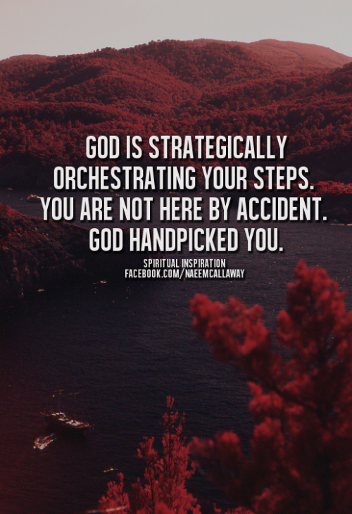 God is strategically orchestrating your steps. You are not here by accident. God handpicked you.