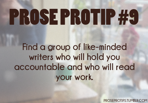 proseprotips:  Find a group of like-minded writers who will hold you accountable and who will read your work.