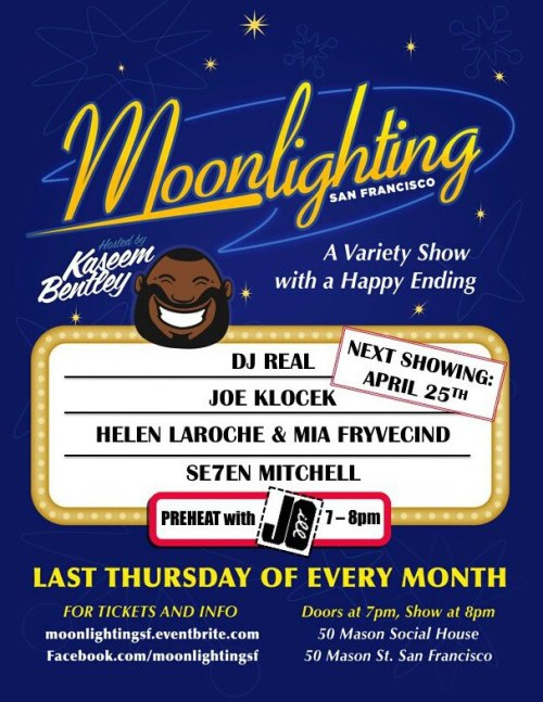 4/25. Moonlighting San Francisco w/ Kaseem Bentley @ 50 Mason. SF. 8pm. $10-15. Featuring DJ REAL, Joe Klocek, Helen Laroche & Mia Fryvecind, and Se7en Mitchell. Tickets Available: Here.