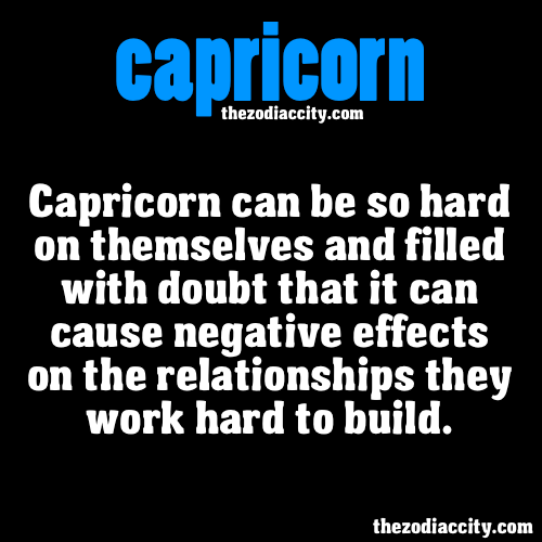zodiaccity:  ZODIAC CAPRICORN FACTS - Capricorn can be so hard on themselves and filled with doubt that it can cause negative effects on the relationships they work hard to build.