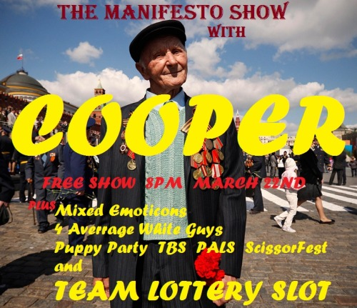 THE MANIFESTO SHOW MARCH 22ND W/ COOPER First half — 8pm Mixed Emoticons 4 Average White Guys  Puppy Party Team Lottery Slot - Bring one or more friends and throw your team name in the hat at the top of the hour for the chance to play!!! — Break — Second half — 9 pm TBS PALS ScissorFest Cooper — Break — 10:30pm Jam! We are located at: The Clubhouse [theclubhouseimprov.com] 1107 N El Centro Ave Los Angeles, CA 90038 Remember, there's a team lottery AND a jam every night, so everyone in the audience will have a chance to play. We are improv for the people so admission is free, but we urge performers and audience alike to throw a few rubles in the donation bucket. There will also be beer and water available with donation. — Team Info — Mixed Emoticons: Katherine Alyse, Hermie Castillo, Brian Arnold, Alyse Michele, Sheldon Price, Morgan Dameron, Kyle Denne, Eva Holman, Donna Thomas, Zach Mueller 4 Average White Guys: Tim Neenan, Josh Rachford, Dan Foster, Cory Howard, David Kerns Puppy Party: Trey Kollmer, Meg Mark, Jesse Esparza, Greg Jones, David Kantrowitz, Jessica Lee, Tiffany Aleman, Rachel Bloom Lottery Slot: Bring one or more friends and throw your team name in the hat at the top of the hour for the chance to play!!! TBS: Dave Theune, Dan Lippert, Rene Gube, Joe Wengert, Anthony Gioe PALS: Mark David Christenson, Anthony Gioe, Nick Mandernach ScissorFest: Maddy Curley, Mary Holland, Anne Lane, Rendel Leatherman, Marcy Minton, Gilli Nissim, Marissa Strickland, Erin Whitehead Cooper: Nicole Byer, Marcy Jarreau, Wayland McQueen, Michael Mitchell, Josh Simpson, Brandon J. Sornberger, Madeline Walter, Paul Welsh