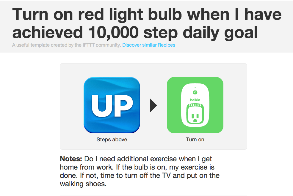 WeMo Friday Favorite:  IFTTT + Belkin WeMo Switch + UP + 10,000 steps = Workin' it with WeMo! Using UP technology paired with WeMo you can take that first step towards  improving your health! UP counts your steps and WeMo alerts you once you have reached your daily goal. This genius recipe makes you wanna take those stairs and park in the farthest parking lot space, just so when you get home you can see that little red light that means you have followed through on your choice to have a better life!  Facebook | Twitter | Belkin WeMo Switch + Motion