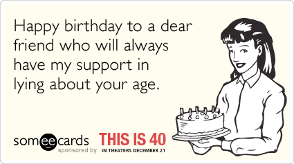 REBLOG if you've ever lied about your age & see more This Is 40 someecards to share with your fellow liars HERE: http://some.ly/Vk5jV7