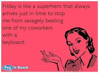 Humor ecard: Friday is like a superhero that always arrives just in time to stop me from savagely beating one of my coworkers with a keyboard. - Peg It Board