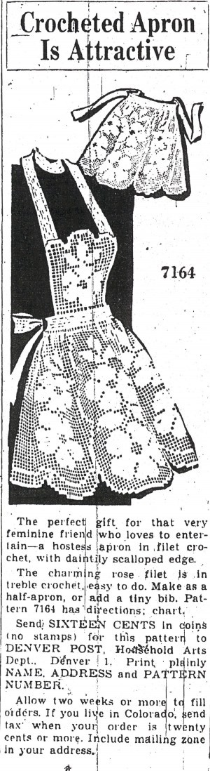 1940s-vintage apron and dress patterns In the 1940s, clothing patterns were offered for sale through The Denver Post. For 16 to 20 cents they could be purchased from our Pattern Department. Here's a sampling of some vintage apron and dress styles that were available. In this example, a crocheted hostess apron with rose filet for someone who loves to entertain, from Aug. 6, 1945. These retro fashions are so much fun that it's a shame we don't still have the patterns. But they're out of stock, so please don't send your money.