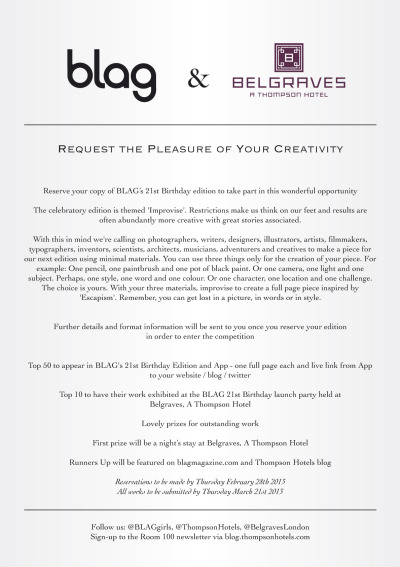 2013 | @BLAGgirls and @ThompsonHotels and @BelgravesLondon Request the Pleasure of Your Creativity Reserve your copy of BLAG's 21st Birthday edition here to take part in this wonderful opportunity
