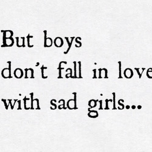 thepainisntenough:  *nobody falls in love with sad girls…