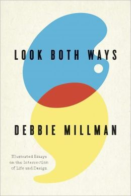 "bookpickings:  Look Both Ways: Illustrated Essays on the Intersection of Life and Design Debbie Millman  ""If you imagine less, less will be what you undoubtedly deserve. Do what you love, and don't stop until you get what you love. Work as hard as you can, imagine immensities, don't compromise, and don't waste time. Start now. Not 20 years from now, not two weeks from now. Now.""  Debbie Millman's fantastic illustrated essays of wisdom on the creative life – a timeless treat halfway between philosophy and design:"