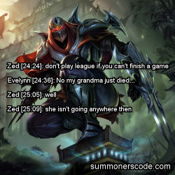 summonerscode:  Exhibit 249 Zed [24:24]: don't play league if you can't finish a game Evelynn [24:36]: No my grandma just died… Zed [25:05]: well Zed [25:09]: she isn't going anywhere (Thanks to sins3i for the quote!)