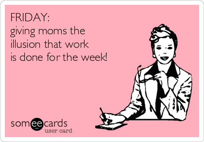 FRIDAY: giving moms the illusion that work is done for the week!Via someecards created by Diana Limongi, aka LadydeeLG