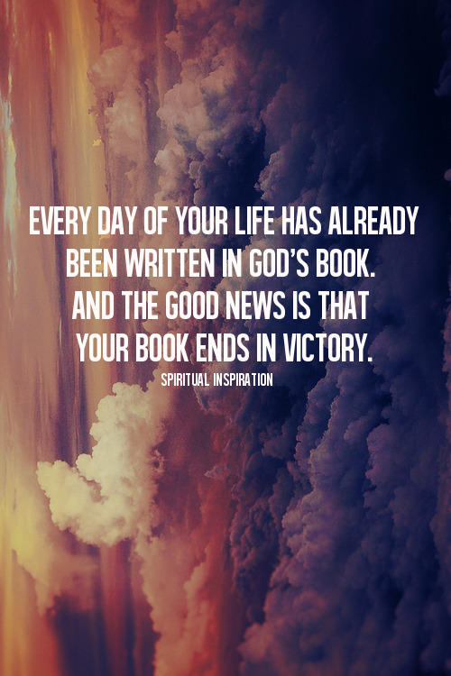 spiritualinspiration:  Did you know that God has already recorded every part of your life from the beginning to the end? He knows every disappointment, every loss, every challenge; and the good news is that with Christ, your story ends in victory! God has written out a plan to bless and prosper you. When you choose His plan, your final chapter concludes with you fulfilling your God-given destiny. Here's the key: when you go through a disappointment, when you go through a loss, don't stop on that page in your life. You've got to decide to keep moving forward. There's another chapter in front of you, but you've got to be willing to take the next step.