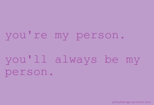 "perksofbeinga-cat:  ""you're my person. you'll always be my person.""  -Grey's Anatomy"