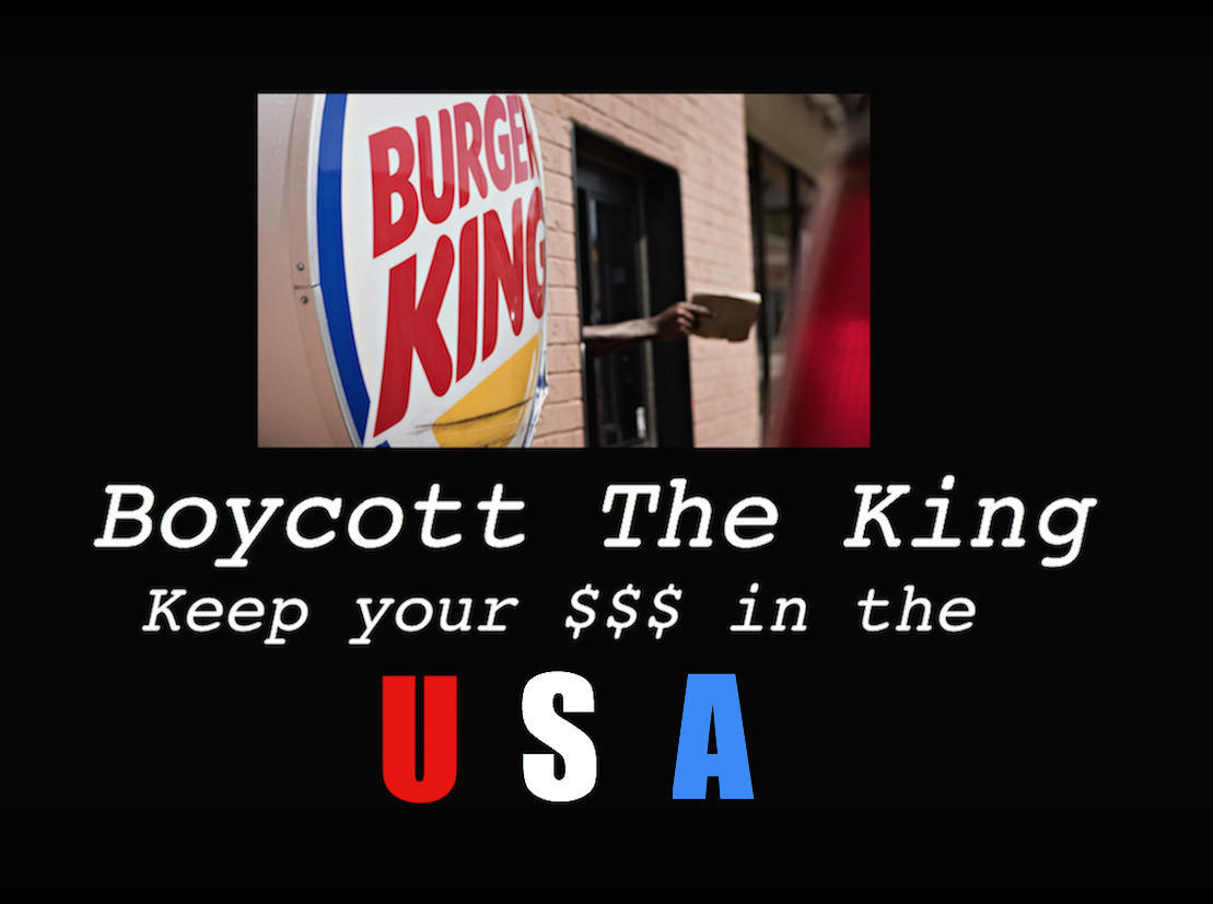 gop-tea-pub:  vox03:  Yeah, I'm going to talk about Burger King right now because it involves you, me, the person sitting next to you, your cat, your dog, your brothers and sisters, your Mom and Dad.. Everybody in The United States. Burger King (Market symbol BKW—watch it climb.) is bound and determined to buy out Tim Hortin, a Canadian chain of coffee/doughnut restaurants. No matter what the people at Burger King say, they're doing this      SPECIFICALLY TO AVOID PAYING THEIR TAXES. You see, if they buy Tim Hortons, Burger King gets to exploit loopholes in The American Tax Code that lets them PRETEND they're a Canadian company, not American. This means they will be paying a big chunk of their taxes at lower rates in Canada, not The USA.  Canada gets that dough, not us. Whenever big companies or congress are screwing someone (usually you and I) they have cool names for it. In this case it's called a TAX INVERSION, instead of TAX DODGING.  A Fortune Magazine article I just read says this could cause The United States about a 20-billion-dollar loss in revenue over the next ten years. That's 20 billion out of your pocket, one way or the other. No, seriously. You're the one who loses in the long run because The Feds will either cut back on social spending to absorb the loss or figure out a way to gouge The Middle Class (again) come tax time. Okay, technically this is a good moment to buy Burger King Stock, but I've decided to boycott their restaurants instead. I'm resisting the allure of making a few bucks day-trading and saving some to boot by not ordering a Whopper any time soon, and I encourage you to do the same. Go to MacDonaldss, or make a salad, but BOYCOTT BURGER KING to send a message that we are, in fact, paying attention to what they're doing. You may want to write to your congressman too. If they get enough letters on a certain subject, they have to pay attention. Whether or not they do something about it is another story entirely, but bear in mind, earlier 