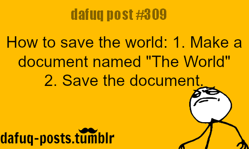 "dafuq-posts:  how to save the world FOR MORE OF ""DAFUQ POSTS"" click HERE <—- funny ,memes ,weird  and relatable post"