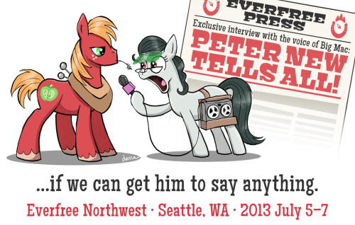 "everfreenw:  ""Say, Bic Macintosh. Did you have an awesome time in Seaddle last year?""""Ehhyup.""""You wouldn't miss it this year, would you?""""Ehhhnope.""Please put your hooves together for the talented Mr. Peter New! Think he just does voices? Peter is also an accomplished screenwriter who received the 2002 Leo Award for best screenplay for the Canadian comedy ""Point Blank."" In addition to the beloved Big Macintosh in My Little Pony, Peter lends his voice to several popular anime series, such as Hikaru no Go, Deathnote, and InuYasha. On the silver screen, Peter has had roles in such recent films as Diary of a Wimpy Kid, and The Lost Treasure of the Grand Canyon. Most recently, he plays the neurotic mongoose Sunil Nevla in DHX's hit new show, The Littlest Pet Shop.http://www.peternew.net/What's that? You like special guest announcements? Stay tuned, everypony…Artwork by the talented Dana Simpson: http://inkandwhitespace.com/http://everfreenw.com/http://twitter.com/EverfreeNWhttp://facebook.com/EverfreeNWhttp://everfreenw.tumblr.com/http://youtube.com/everfreenorthwest"
