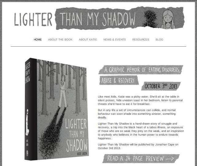 katiegreenbean:  I'm very excited to invite you to http://lighterthanmyshadow.com/ where you'll find a 24-page preview of my forthcoming graphic memoir Lighter Than My Shadow. In the coming months leading up to publication I'll be blogging about the process of creating the book, and sharing some sneak peeks and 'deleted scenes.'