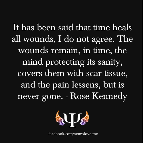 psych-facts:  It has been said that time heals all wounds, I do not agree. The wounds remain, in time, the mind protecting its sanity, covers them with scar tissue, and the pain lessens, but is never gone. - Rose Kennedy