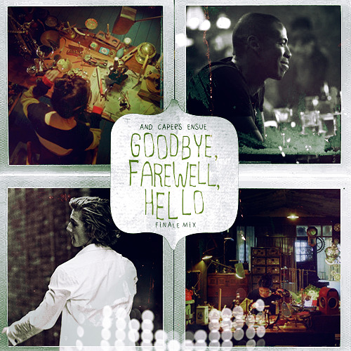 GOODBYE, FAREWELL, HELLO ◆ And Capers Ensue finale mix [ LISTEN ▸ 8tracks ]  A DREAM / Priscilla Ahnthere's many tales I lived to tell ABSENTEE / Emmy The Greatabsentee, kyrie eleison DO YOU BELIEVE IN MAGIC? / The Formatdo you believe like I believe? FAILURE / Laura Marlingyou've got so much more to live for HOLLAND ROAD / Mumford & Sonsneither lost nor found CARRY ON / fun.we'll find our way home BAD THINGS COMING, WE ARE SAFE / Emmy The Greati'd stand beside you the day you face the tide I HATE SEAGULLS / Kate Nashyour smile is almost like a memory