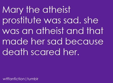 "wtffanfiction:  Fandom: Bible ""Mary the atheist prostitute was sad. she was an atheist and that made her sad because death scared her.""  okay then"