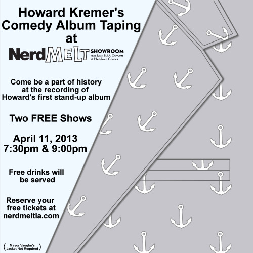 howardkremer:  The Howard Kremer Comedy Album Taping Live at NerdMelt Theater in LA. Two FREE Shows!  April 11, 2013  7:30pm and 9:00pm 4/11/2013 7:30pm   Date: Thursday - April 11, 2013 - 07:30 PM  Location: Meltdown Comics/NerdMelt Showroom - Los Angeles - Free Admission  Doors Open 07:15 PM            4/11/2013 9pm   Date: Thursday - April 11, 2013 - 09:00 PM  Location: Meltdown Comics/NerdMelt Showroom - Los Angeles - Free Admission  Doors Open 08:45 PM      Free laughs! Free drinks! Free fun!