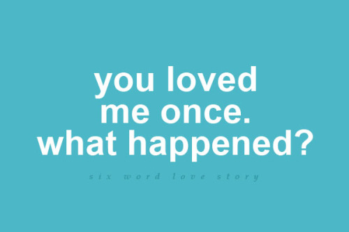 sixwordlovestory:  You loved me once. What happened?