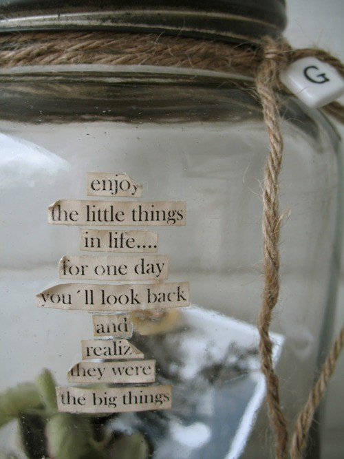 Enjoy the little things in life … for one day you'll look back and realize they were the big things.