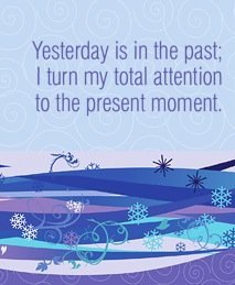 Yesterday is in the past; I turn my total attention to the present moment.~ Louise L. Hay