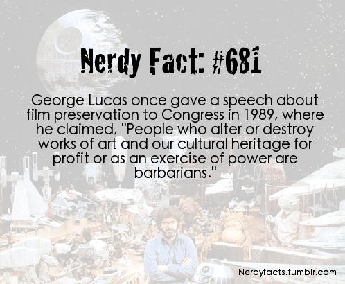 "lost-carcosa:  nerdyfacts:  (Source.)  Can someone get a copy of that speech and nail it to George's forehead  ""My name is George Lucas. I am a writer, director, and producer of motion pictures and Chairman of the Board of Lucasfilm Ltd., a multi-faceted entertainment corporation. I am not here today as a writer-director, or as a producer, or as the chairman of a corporation. I've come as a citizen of what I believe to be a great society that is in need of a moral anchor to help define and protect its intellectual and cultural heritage. It is not being protected. The destruction of our film heritage, which is the focus of concern today, is only the tip of the iceberg. American law does not protect our painters, sculptors, recording artists, authors, or filmmakers from having their lifework distorted, and their reputation ruined. If something is not done now to clearly state the moral rights of artists, current and future technologies will alter, mutilate, and destroy for future generations the subtle human truths and highest human feeling that talented individuals within our society have created. A copyright is held in trust by its owner until it ultimately reverts to public domain. American works of art belong to the American public; they are part of our cultural history. People who alter or destroy works of art and our cultural heritage for profit or as an exercise of power are barbarians, and if the laws of the United States continue to condone this behavior, history will surely classify us as a barbaric society. The preservation of our cultural heritage may not seem to be as politically sensitive an issue as ""when life begins"" or ""when it should be appropriately terminated,"" but it is important because it goes to the heart of what sets mankind apart. Creative expression is at the core of our humanness. Art is a distinctly human endeavor. We must have respect for it if we are to have any respect for the human race. These current defacements are just the beginning. Today, engineers with their computers can add color to black-and-white movies, change the soundtrack, speed up the pace, and add or subtract material to the philosophical tastes of the copyright holder. Tommorrow, more advanced technology will be able to replace actors with ""fresher faces,"" or alter dialogue and change the movement of the actor's lips to match. It will soon be possible to create a new ""original"" negative with whatever changes or alterations the copyright holder of the moment desires. The copyright holders, so far, have not been completely diligent in preserving the original negatives of films they control. In order to reconstruct old negatives, many archivists have had to go to Eastern bloc countries where American films have been better preserved. In the future it will become even easier for old negatives to become lost and be ""replaced"" by new altered negatives. This would be a great loss to our society. Our cultural history must not be allowed to be rewritten. There is nothing to stop American films, records, books, and paintings from being sold to a foreign entity or egotistical gangsters and having them change our cultural heritage to suit their personal taste. I accuse the companies and groups, who say that American law is sufficient, of misleading the Congress and the People for their own economic self-interest. I accuse the corporations, who oppose the moral rights of the artist, of being dishonest and insensitive to American cultural heritage and of being interested only in their quarterly bottom line, and not in the long-term interest of the Nation. The public's interest is ultimately dominant over all other interests. And the proof of that is that even a copyright law only permits the creators and their estate a limited amount of time to enjoy the economic fruits of that work. There are those who say American law is sufficient. That's an outrage! It's not sufficient! If it were sufficient, why would I be here? Why would John Houston have been so studiously ignored when he protested the colorization of ""The Maltese Falcon?"" Why are films cut up and butchered? Attention should be paid to this question of our soul, and not simply to accounting procedures. Attention should be paid to the interest of those who are yet unborn, who should be able to see this generation as it saw itself, and the past generation as it saw itself. I hope you have the courage to lead America in acknowledging the importance of American art to the human race, and accord the proper protection for the creators of that art—as it is accorded them in much of the rest of the world communities."""