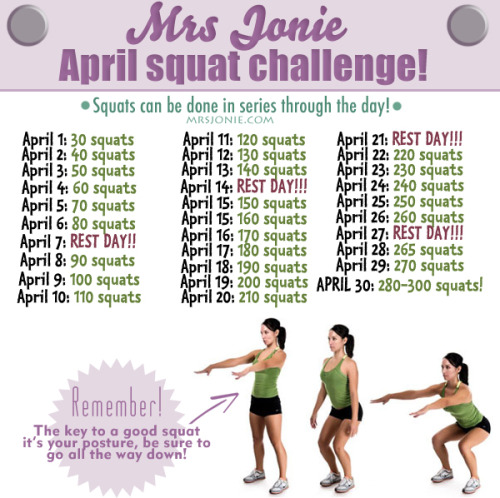 mrsjonie:  SQUAT CHALLENGE!!! So, I'm doing this challenge starting april. I will take pictures of my butt from various angles on day one and on day 30 to see if there was any change lol, I just want to see the progress in picture, you can join me if you want, I did this to print and pin on my fridge and scratch out each day. Bigger version HERE. I love squats, but never done this many on a day, good luck!!