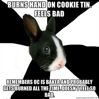 fyeahroleplayingrabbit:  So I was baking cookies and burned myself on a cookie tin. It was the second time in two days I burned the same hand while making cookies (though both by two different methods). I was feeling a little bad about my cooking fail, until I remembered that my partner's OC is a baker and that he probably burns himself on cookie and cake tins all the time. It made me feel much better. :} Submitted by geekandglory.  Eeeeeee! All the time. And he's been burned on other things too. C;