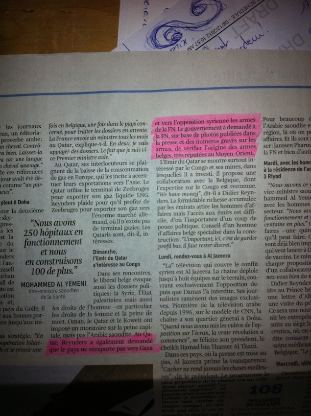 "This article, of Christophe Lamfalussy, was published not so long ago, in La Libre Belgique, along my piece on the COARM report (see here). Some context: the Belgian Foreign Affairs Minister, Didier Reynders, was visiting the Gulf countries recently. In Qatar, he made a declaration regarding the information we uncovered about the Belgian arms diversion tacking place in Syria:   In Qatar, Reynders also asked the country not to re-export to Gaza and the Syrian opposition the arms of the FN [FN Herstal, Belgian small arms producer]. The government asked FN, based on pictures published in the press and on the serial numbers of the weapons, to verify the origin of the Belgian arms.   This is an interesting twist in the investigation, especially after Mister Reynders said at first that this was not the competence of the federal government: D. Reynders answers the parliamentary question of N. Lijnen regarding the diversion of Belgian arms to Syri… These are the questions that I asked to the Belgian Foreign Affairs. The answers did not come yet. ""Au Qatar, Reynders a également demandé que le pays ne réexporte pas vers Gaza et vers l'opposition syrienne les armes de la FN. Le gouvernement a demandé à la FN, sur base de photos publiés dans la presse et des numéros gravés sur les armes, de vérifier l'origine des armes belges, très réputées au Moyen-Orient."" Pourriez-vous m'en dire un peu plus?  Est-ce Monsieur Reynders (les Affaires Etrangères) qui a fait cette demande à la FN?  Sous quelle forme?  Quand cette demande a-t-elle été faite?  Pour quand attendez-vous une réponse?  La FN a-t-elle l'obligation de répondre?  Quelle a été la demande, précisément (identification des premiers acheteurs sur base de numéros de série publiés dans la presse? si oui, quels numéros de série, exactement? et retrouvés en Syrie?)  Je croyais que ce n'était pas la responsabilité des Affaires Etrangères, mais il semble que le ministère s'en occupe tout de même, qu'en est-il?"