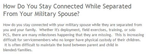 How do you stay connected with your military spouse while they are separated from you and your family.  Whether it's deployment, field exercises, training, or solo PCS, there are many milestones happening that they are missing. READ MORE—->http://armywivesclub.blogspot.com/2013/02/how-do-you-stay-connected-while.html