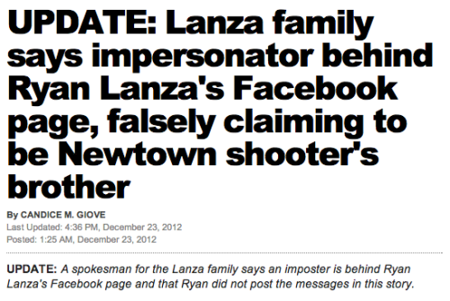 "Earlier today, the New York Post put up a story discussing Ryan Lanza's Facebook page and statements that he allegedly made to the newspaper, the first made since his brother committed the Newtown shooting (something he was initially falsely accused of). Funny story about that: They got duped and ran with a story based on a fake page with the username ""Official.RyanLanza01"", because clearly the New York Post can't figure out that a Facebook page was created this week. (Apparently the statements were made through Facebook chat, on top of that.) Good work dragging this kid's name through the mud all over again."