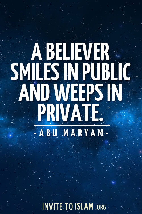 invitetoislam:  A believer smiles in public and weeps in private.  - Abu Maryam