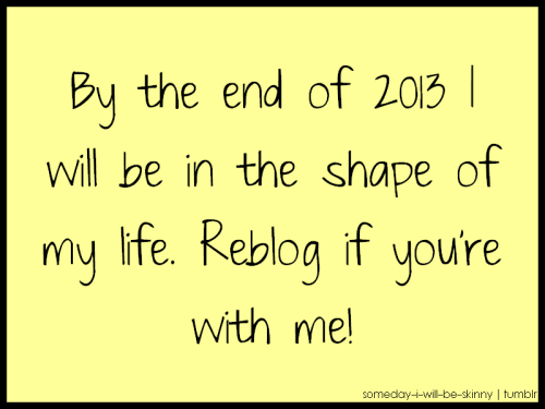 positiveselftalk:  By the end of 2013 I'll be in the best shape of my life…