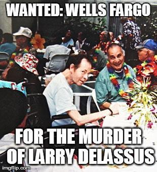 "In 2009 Wells Fargo began foreclosure proceedings against Larry Delassus based upon a typo they had made. Even after admitting to their mistake, Wells Faro continued to sue Mr. Delassus over ""missed"" payments as of a result of their error. Payments Delassus NEVER actually owed Wells Fargo. ""On the morning of Dec. 19, 2012, in a Torrance courtroom, Delassus' heart stopped as he watched his attorney argue his negligence and discrimination case against banking behemoth Wells Fargo. Friends say he didn't die of heart disease that day in court, as the coroner found. He was, they believe, killed by a system so inhumane that it could not undo a devastating piece of red tape the system itself created.""  Source: Los Angeles Times  Wells Fargo is too big to jail: just ask Eric Holder"