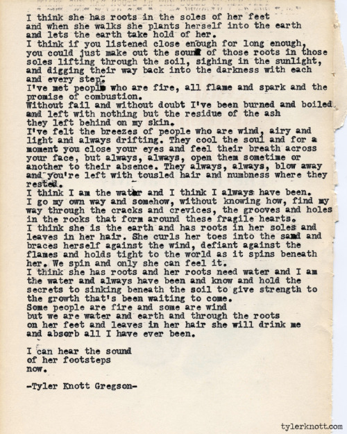 tylerknott:  Typewriter Series #408 by Tyler Knott Gregson  Text for Tired Eyes: I think she has roots in the soles of her feetand when she walksshe plants herself into the earthand lets the earth take hold of her.I think if you listened close enoughfor long enoughyou could just make out the soundof those roots in those soleslifting through the soilsighing in the sunlightand digging their way back into the darknesswith each and every step.I've met people who are fire,all flame and spark and the promiseof combustion.Without fail and without doubtI've been burned and boiledand left with nothing but the residueof the ash they left behind on my skin.I've felt the breezes of people who are wind,airy and light and always drifting.They cool the soul and for a momentyou close your eyes and feel theirbreath across your face but always,always, open them sometime or anotherto their absence.  They always,always, blow away and you're leftwith tousled hair and the numbness wherethey rested.I think I am the water and I think I alwayshave been.  I go my own way and somehowwithout knowing how, find my way through thecracks and crevices, the grooves and holesin the rocks that form around thesefragile hearts.I think she is the earth and has rootsin her soles and leaves in her hair.She curls her toes into the sand andbraces herself against the wind,defiant against the flamesand holds tight to the world as itspins beneath her.  We spin and onlyshe can feel it. I think she has roots and her rootsneed water and I am the water and alwayshave been and know and hold the secretsto sinking beneath the soilto give strength to the growththat's been waiting to come.Some people are fireand some are windbut we are water and earthand through the roots on herfeet and the leaves in her hairshe will drink me and absorball I have ever been.I can hear the soundof her footstepsnow.