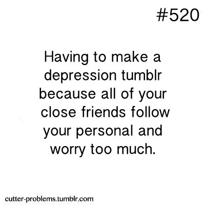 Having to make a depression tumblr because all of your close friends follow your personal and worry too much.