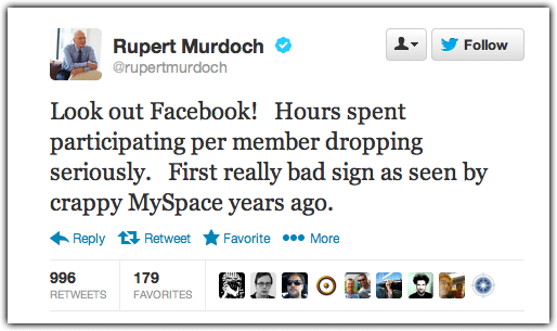 "Rupert Murdoch, offering advice to Facebook, via Twitter. Murdoch's News Corp (in)famously bought Myspace in 2005 for $580 million and sold it in 2011 to Specific Media for $35 million. During a 2011 annual meeting, he admitted that News Corp managed to ""mismanage it in every possible way."""