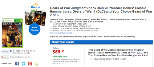 NEW DEAL!!! Pre-order Gears of War: Judgment at Wal-Mart and not only do you get the first Gears and a classic Hammerburst skin, but you also have the choice of including either Gears of War 2 or 3. For $59.96, you get a guaranteed 3 games and a weapon skin for Judgment.