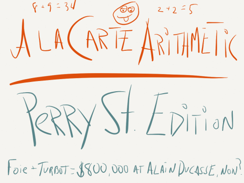 Welcome to A La Carte Arithmetic, a new Price Hike feature that aims to estimate the REAL COST, after tax of tip, of dinner at noteworthy restaurants. We've been doing this for years with prix-fixe joints, where dinner roughly costs the same for everyone. One menu, one wine pairing. But things become a bit more complicated when you throw choice into the mix. A La Carte Arithmetic, like our other new feature, Drink Damages, won't be exact science because everyone has different eating and spending habits. So that's why we'll be giving you a range.  Let's start with Jean-Georges' Perry St., the subject of a two star Bloomberg News review by Price Hike Editor Ryan Sutton (that's me!). We believe your three course dinner at Perry St. will cost anywhere from $59-$101 for one, or $115-$172 for two, after tax and tip but before beverages. It's possible to spend more if you're a hungrier hippo, but we doubt you'll spend less.  [[MORE]] So let's say you and your companion order the cheapest menu items. You start with the sweet pea soup ($12) and the king oyster mushroom carpaccio ($14). For mains you do the $26 crispy chicken (one of the best things on the menu), as well as the $29 pan roasted hake. And for dessert you share the $8 trio of sorbets. That brings you to $115 after tax and tip. Or perhaps you're spending a few dollars more. The most expensive starters are the $19.50 rice cracker tuna and the $29 crispy poached eggs. Then you do the spendiest mains, the $38 butter poached lobster (pretty great), and the $36 lamb chops. For dessert? You share the $11 chocolate pudding. The damage is $172. And there's your range, $115-$172. The big assumption we're making is that you and your dining companion aren't ordering the same things, and quite frankly if you are, you shouldn't be eating out in a respectable restaurant. So when calculating the upper and lower limits of the range, instead of doubling the cost of the most expensive item (the $29 crispy poached eggs) or the cheapest item (the $12 pea soup), we go to the next most expensive (or affordable) item.  So now that we've laid out our assumptions let's give this theory a test drive, shall we? If I went to Perry St on a date, I'd start with the snapper sashimi ($17.50) and the mushroom carpaccio ($14), then you know what? I'd do the crispy eggs with caviar as a mid-course because the sashimi and carpaccio are just there to whet your palate. Then we'd share the badass lobster (gorgeous kaffir flavors) and the fried chicken, one of the city's best. For dessert? The chocolate puddin, of course! The total cost after tax and tip? $175, which is above the high-end of our $115-$172 range. Crap. Yeah, as we said, this isn't an exact science, and you can spend more if you eat more, as we indicated, but we think the range is still a helpful estimate, especially if you don't feel like scanning the menu and doing all the mental math. I mean $3 off isn't too bad, right?   And no, we have no idea how we'll do this for small plates spots.