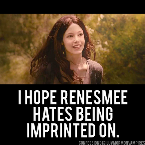 "Anonymous Confession #705: ""If Stephenie Meyer does write about Renesmee's life she better hate the imprint thing or at least in the start. 'Cause why the hell would a girl be okay with that? Also she better hate Jacob for trying to steal her mom from her dad. Also hate Bella for being a ho."""
