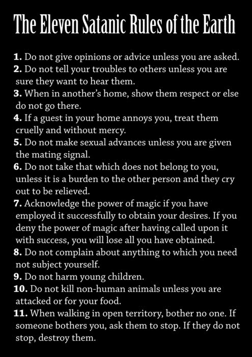 velma-dear: iconicmonsters: I'm not satanic but these are some damn good rules. satan does not support rape, animal cruelty, or child abuse when walking in open territory, bother no one. if someone bothers you, ask them to stop. if they do not stop, destroy them.