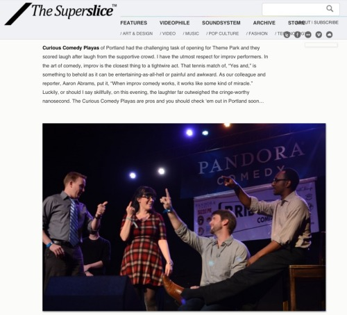 "curiouscomedytheater:  We got a pretty great review from SuperSlice for our opening set at the Bridgetown Comedy Festival. ""Curious Comedy Playas of Portland had the challenging task of opening for Theme Park and they scored laugh after laugh from the supportive crowd. I have the utmost respect for improv performers. In the art of comedy, improv is the closest thing to a tightwire act. That tennis match of, ""Yes and,"" is something to behold as it can be entertaining-as-all-hell or painful and awkward. As our colleague and reporter, Aaron Abrams, put it, ""When improv comedy works, it works like some kind of miracle."" Luckily, or should I say skillfully, on this evening, the laughter far outweighed the cringe-worthy nanosecond. The Curious Comedy Playas are pros and you should check 'em out in Portland soon…""  Pictured from left to right is me, Stacey Hallal (founder of the Curious Comedy Theater and one of the most amazing comedians I've ever known), Nathan Loveless (one my oldest and most favorite improv partners), and Leon Anderson (one of my newest and most favorite improv partners)."