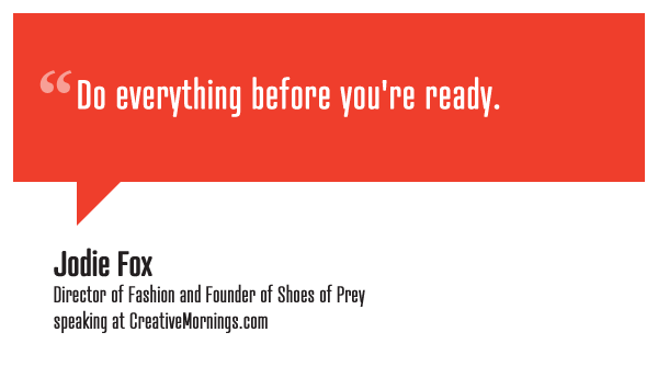 """Do everything before you're ready.""  Jodie Fox, Director of Fashion and Founder of Shoes of Prey speaking at CreativeMornings/Sydney(*watch the talk)"