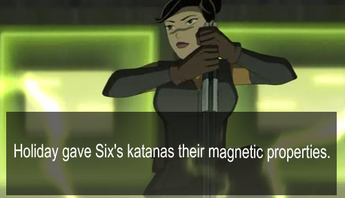 "genrex-headcanons:  ""Holiday gave Six's katanas their magnetic properties.""   i can see this just like the conversation that would lead to it six notices that his sword is getting old and he could do better with double wielding and perhaps in a tired moment mentions it to holiday and shes like hmhmhmmmm and since shes got some engineering prowess why not"